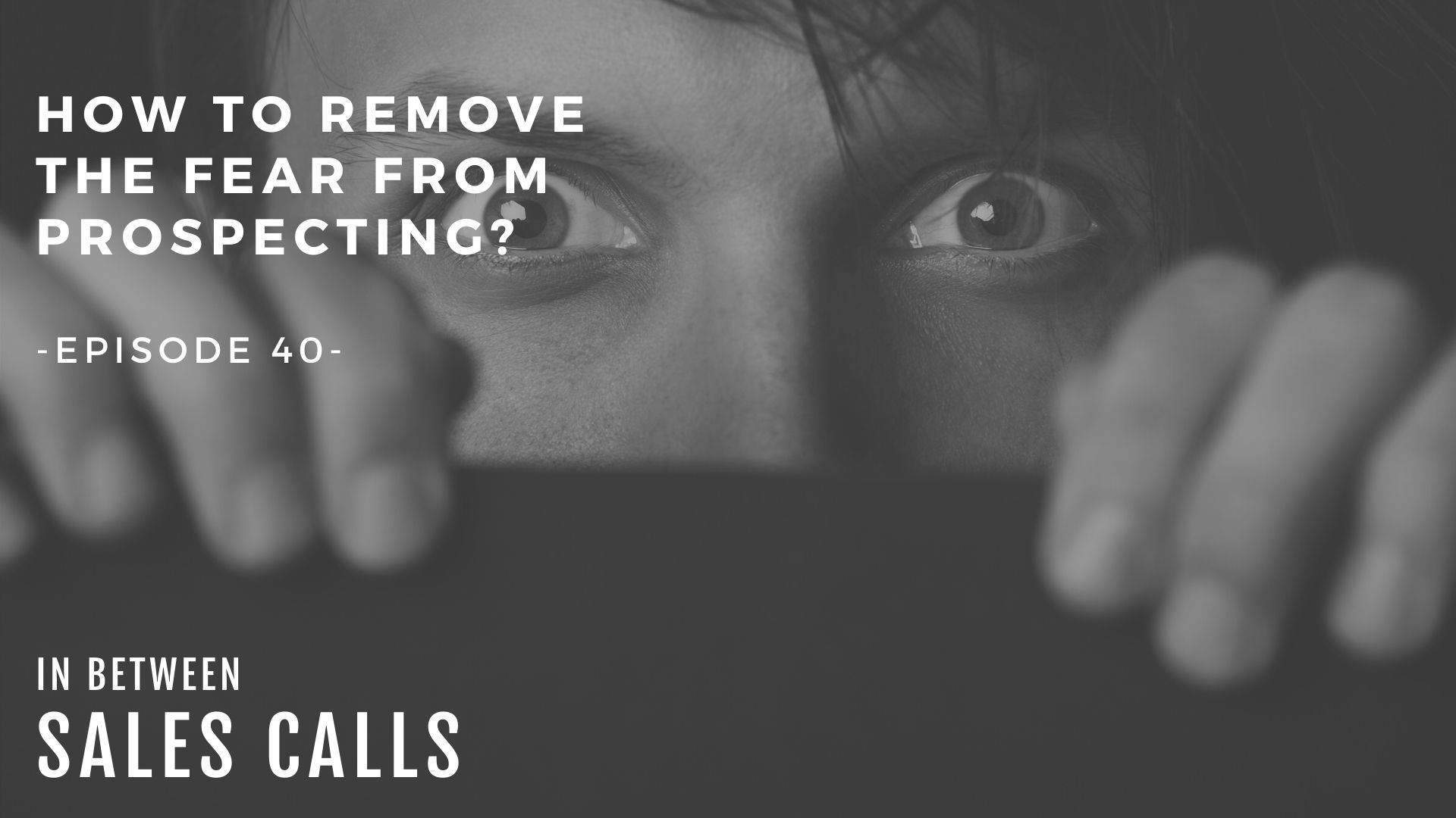 how-to-remove-the-fear-from-prospecting-modern-sales-training-in-between-sales-calls-podcast