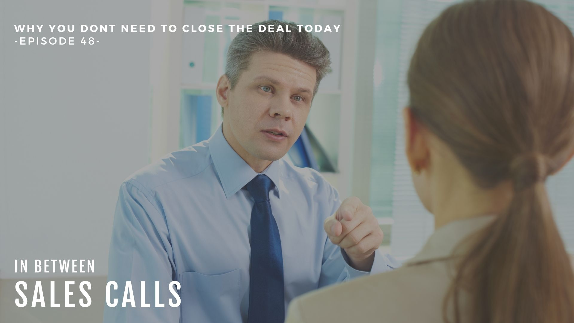 You-dont-need-to-close-the-deal-today-In-Between-Sales-Calls-podcast